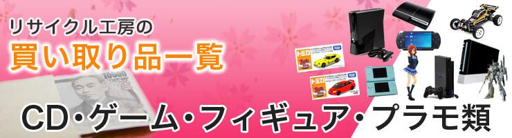 リサイクル工房の買い取り CD・ゲーム・フィギュア・プラモ類・買い取り品目一覧